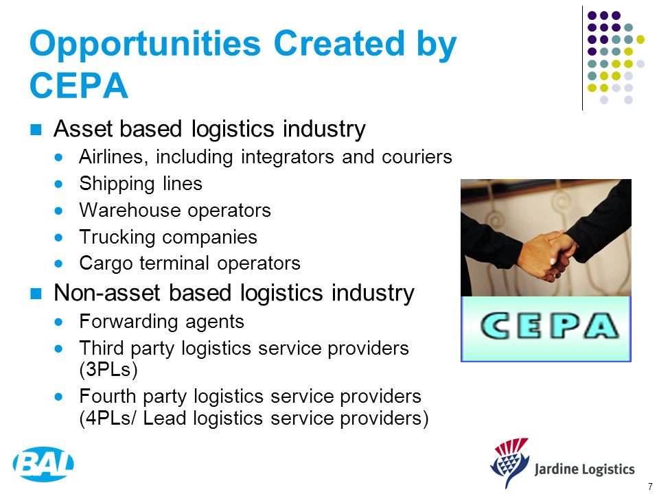 7 Opportunities Created by CEPA Asset based logistics industry  Airlines, including integrators and couriers  Shipping lines  Warehouse operators  Trucking companies  Cargo terminal operators Non-asset based logistics industry  Forwarding agents  Third party logistics service providers (3PLs)  Fourth party logistics service providers (4PLs/ Lead logistics service providers)