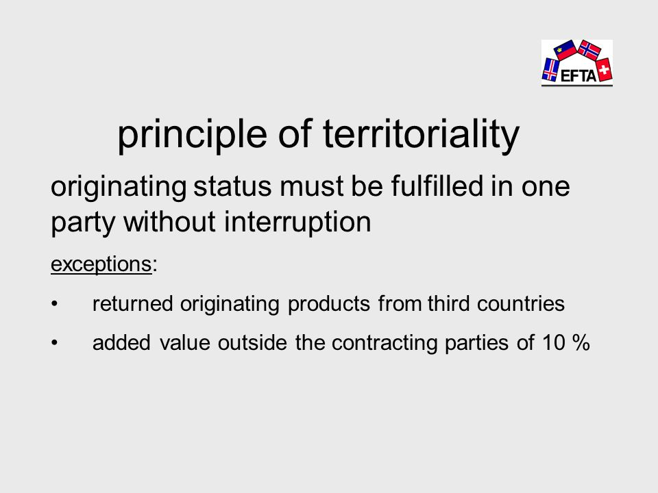 principle of territoriality originating status must be fulfilled in one party without interruption exceptions: returned originating products from third countries added value outside the contracting parties of 10 %