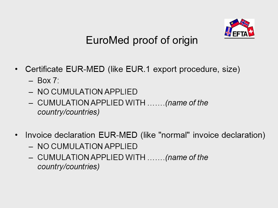 EuroMed proof of origin Certificate EUR-MED (like EUR.1 export procedure, size) –Box 7: –NO CUMULATION APPLIED –CUMULATION APPLIED WITH …….(name of the country/countries) Invoice declaration EUR-MED (like normal invoice declaration) –NO CUMULATION APPLIED –CUMULATION APPLIED WITH …….(name of the country/countries)