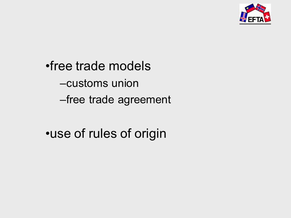 free trade models –customs union –free trade agreement use of rules of origin