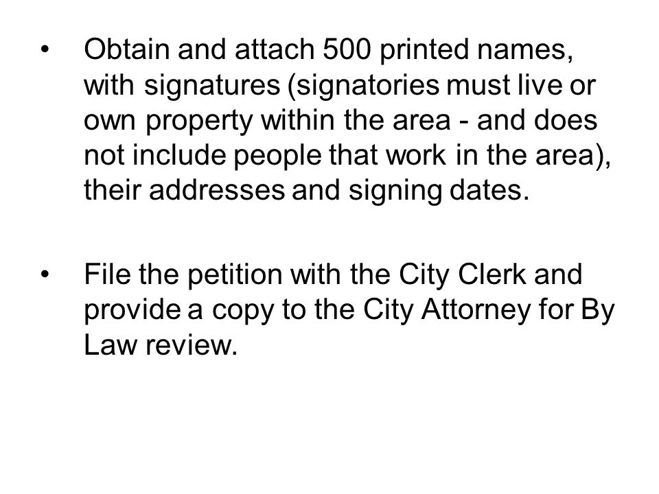 Obtain and attach 500 printed names, with signatures (signatories must live or own property within the area - and does not include people that work in the area), their addresses and signing dates.