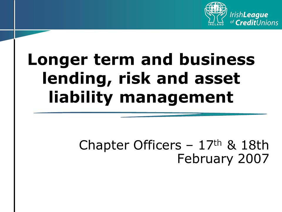Longer term and business lending, risk and asset liability management Chapter Officers – 17 th & 18th February 2007