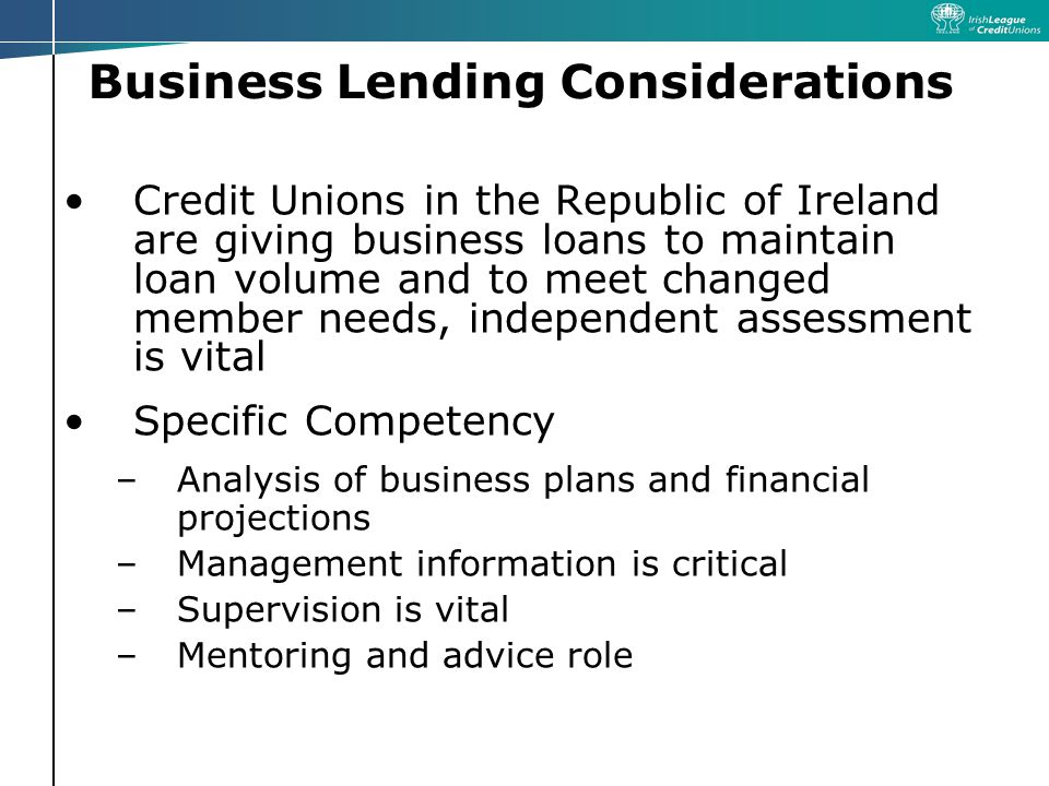 Business Lending Considerations Credit Unions in the Republic of Ireland are giving business loans to maintain loan volume and to meet changed member needs, independent assessment is vital Specific Competency –Analysis of business plans and financial projections –Management information is critical –Supervision is vital –Mentoring and advice role