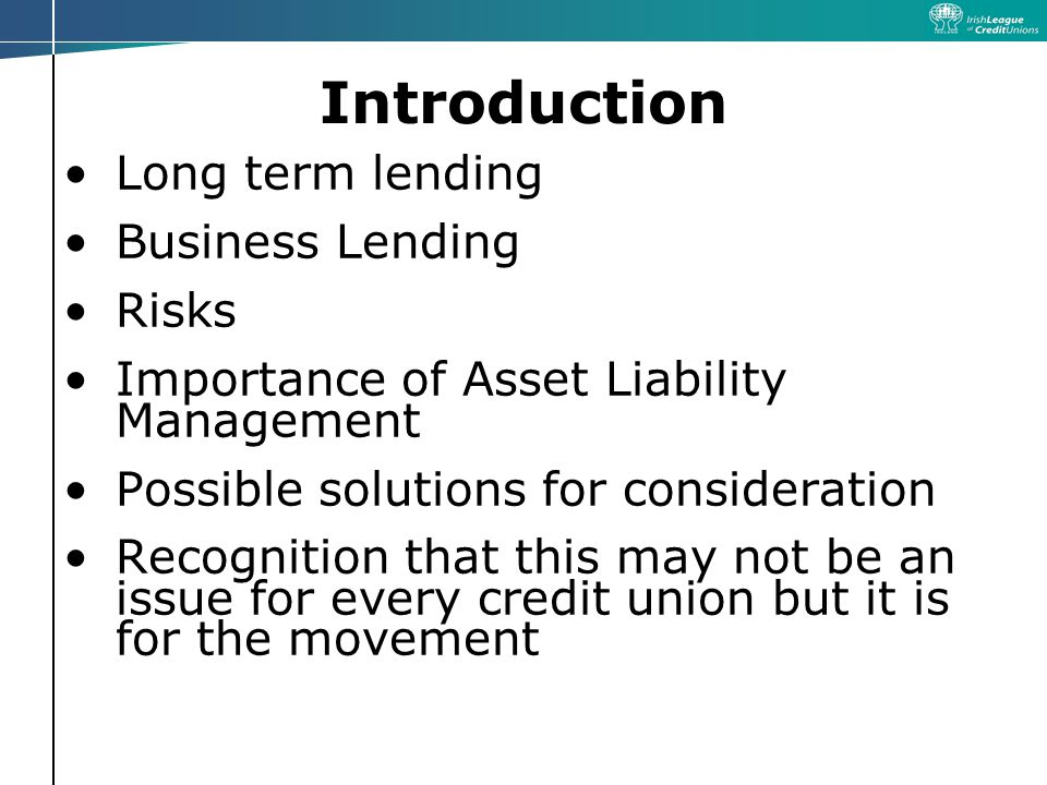 Introduction Long term lending Business Lending Risks Importance of Asset Liability Management Possible solutions for consideration Recognition that this may not be an issue for every credit union but it is for the movement