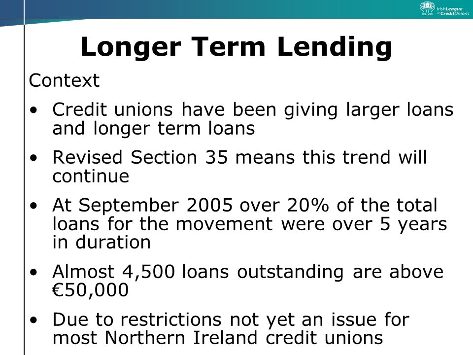 Longer Term Lending Context Credit unions have been giving larger loans and longer term loans Revised Section 35 means this trend will continue At September 2005 over 20% of the total loans for the movement were over 5 years in duration Almost 4,500 loans outstanding are above €50,000 Due to restrictions not yet an issue for most Northern Ireland credit unions