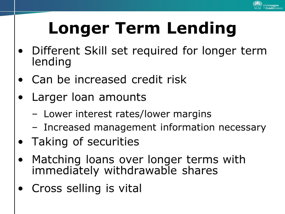 Longer Term Lending Different Skill set required for longer term lending Can be increased credit risk Larger loan amounts –Lower interest rates/lower margins –Increased management information necessary Taking of securities Matching loans over longer terms with immediately withdrawable shares Cross selling is vital