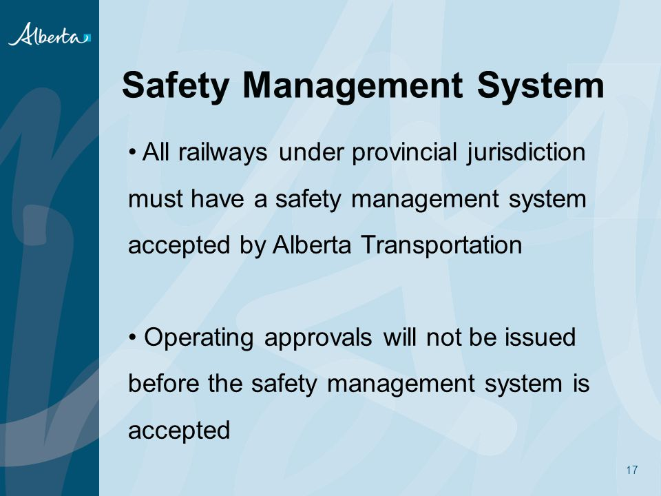 17 Safety Management System All railways under provincial jurisdiction must have a safety management system accepted by Alberta Transportation Operating approvals will not be issued before the safety management system is accepted