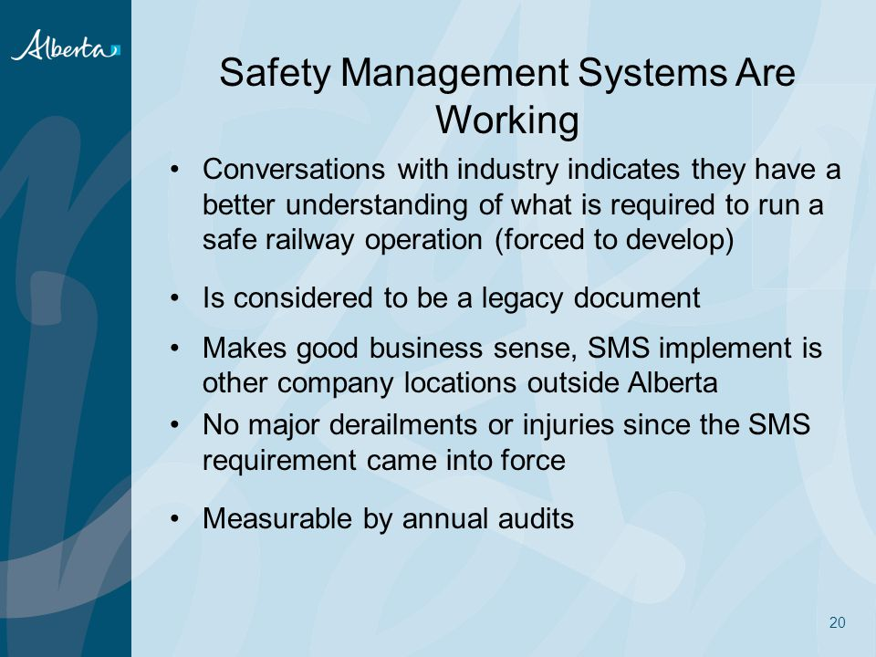 Safety Management Systems Are Working Conversations with industry indicates they have a better understanding of what is required to run a safe railway operation (forced to develop) Is considered to be a legacy document Makes good business sense, SMS implement is other company locations outside Alberta No major derailments or injuries since the SMS requirement came into force Measurable by annual audits 20