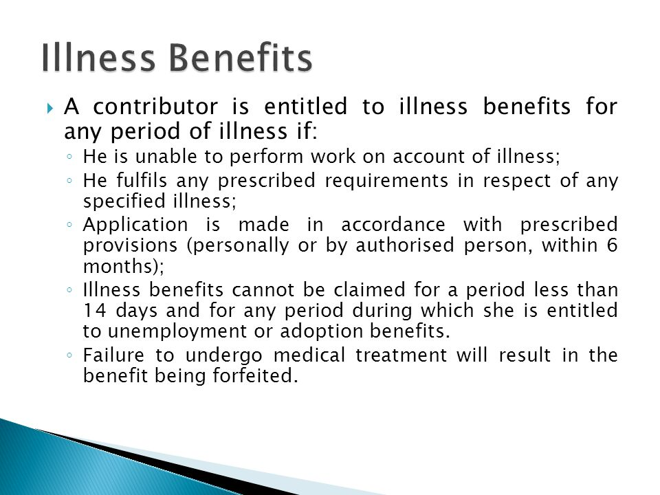  A contributor is entitled to illness benefits for any period of illness if: ◦ He is unable to perform work on account of illness; ◦ He fulfils any prescribed requirements in respect of any specified illness; ◦ Application is made in accordance with prescribed provisions (personally or by authorised person, within 6 months); ◦ Illness benefits cannot be claimed for a period less than 14 days and for any period during which she is entitled to unemployment or adoption benefits.