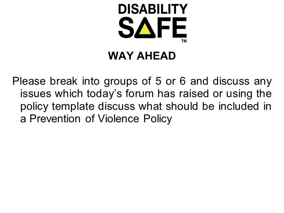 WAY AHEAD Please break into groups of 5 or 6 and discuss any issues which today's forum has raised or using the policy template discuss what should be included in a Prevention of Violence Policy