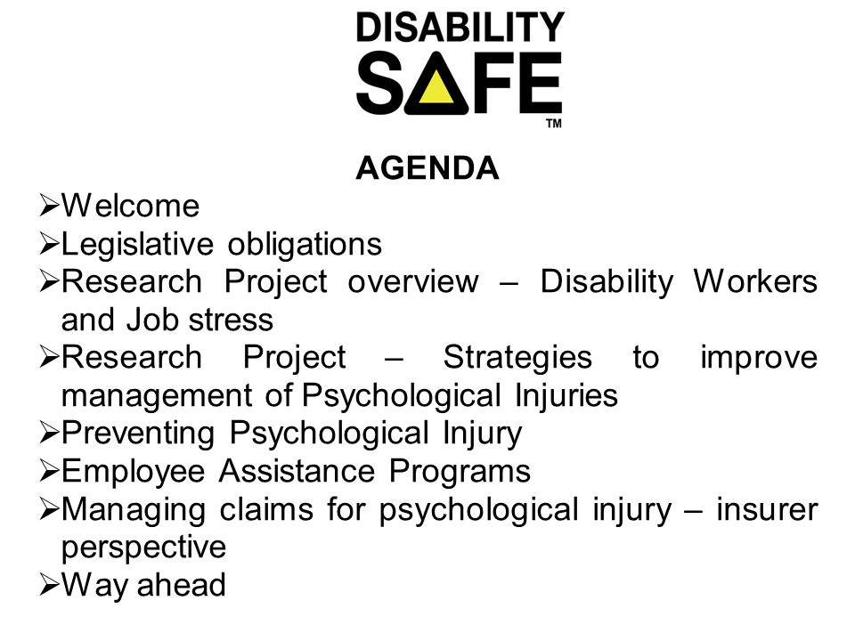 AGENDA  Welcome  Legislative obligations  Research Project overview – Disability Workers and Job stress  Research Project – Strategies to improve management of Psychological Injuries  Preventing Psychological Injury  Employee Assistance Programs  Managing claims for psychological injury – insurer perspective  Way ahead