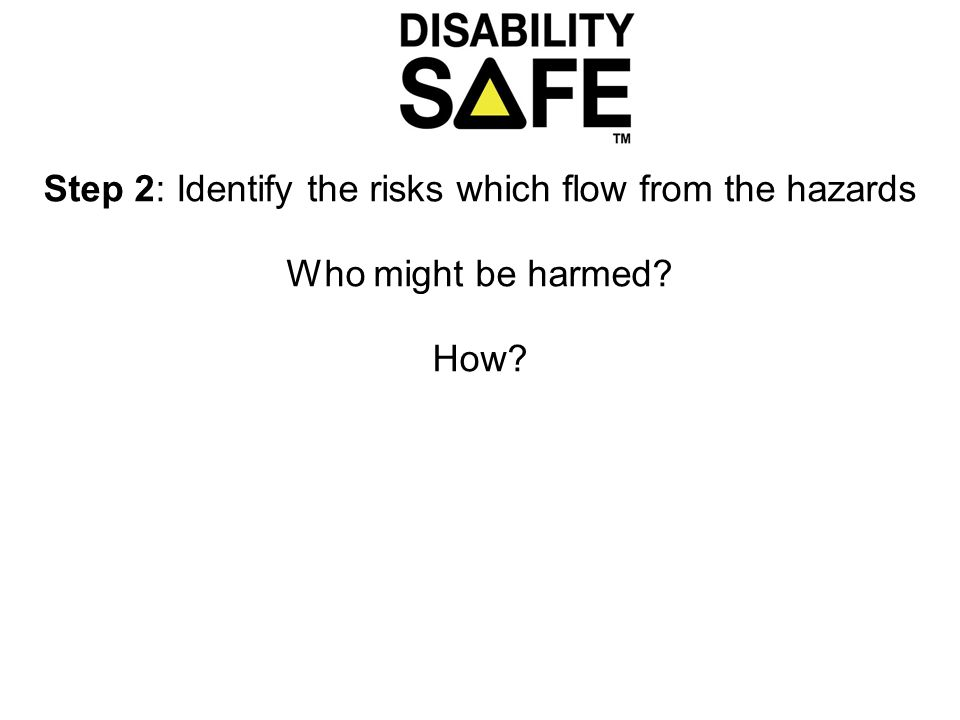 Step 2: Identify the risks which flow from the hazards Who might be harmed How