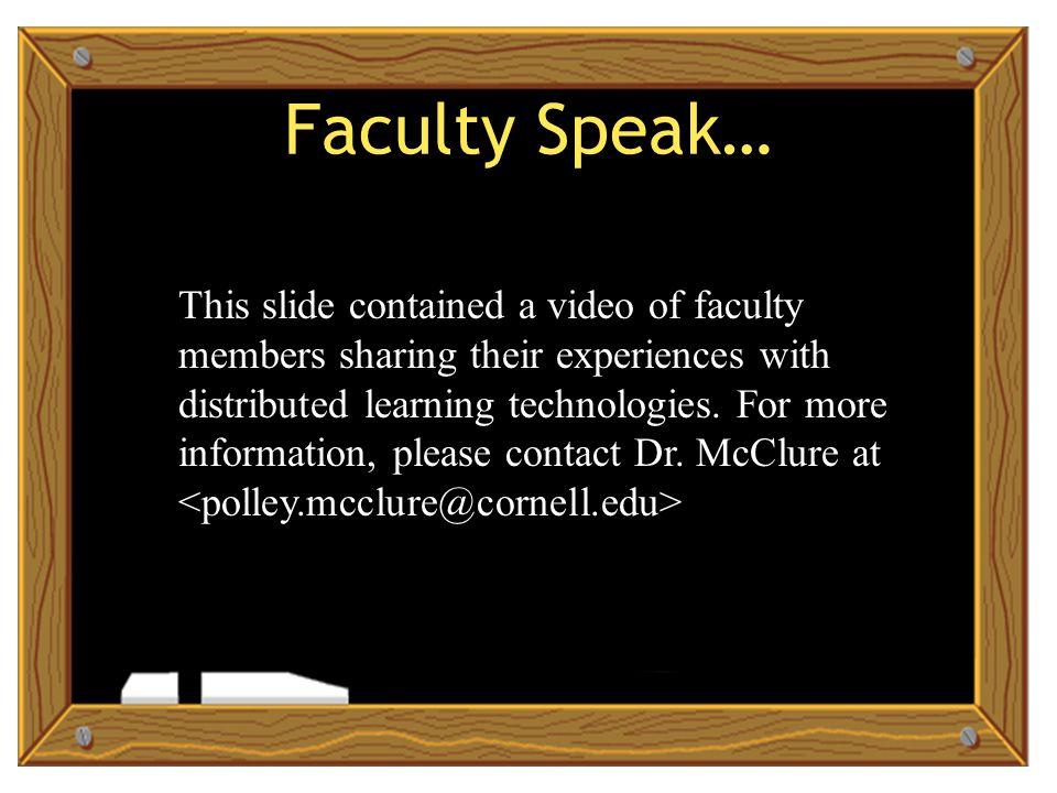 Faculty Speak… This slide contained a video of faculty members sharing their experiences with distributed learning technologies.