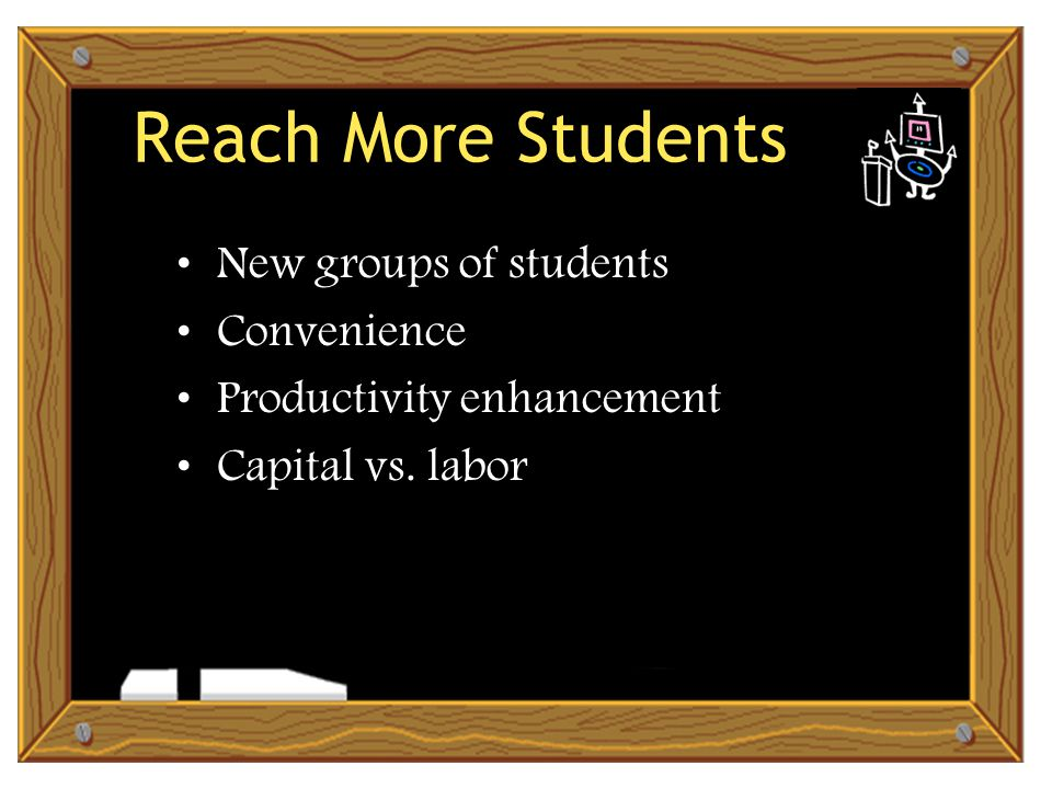 Reach More Students New groups of students Convenience Productivity enhancement Capital vs. labor