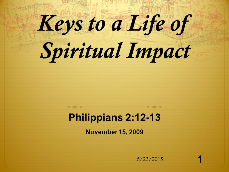 Keys to a Life of Spiritual Impact Philippians 2:12-13 November 15, /23/2015 1