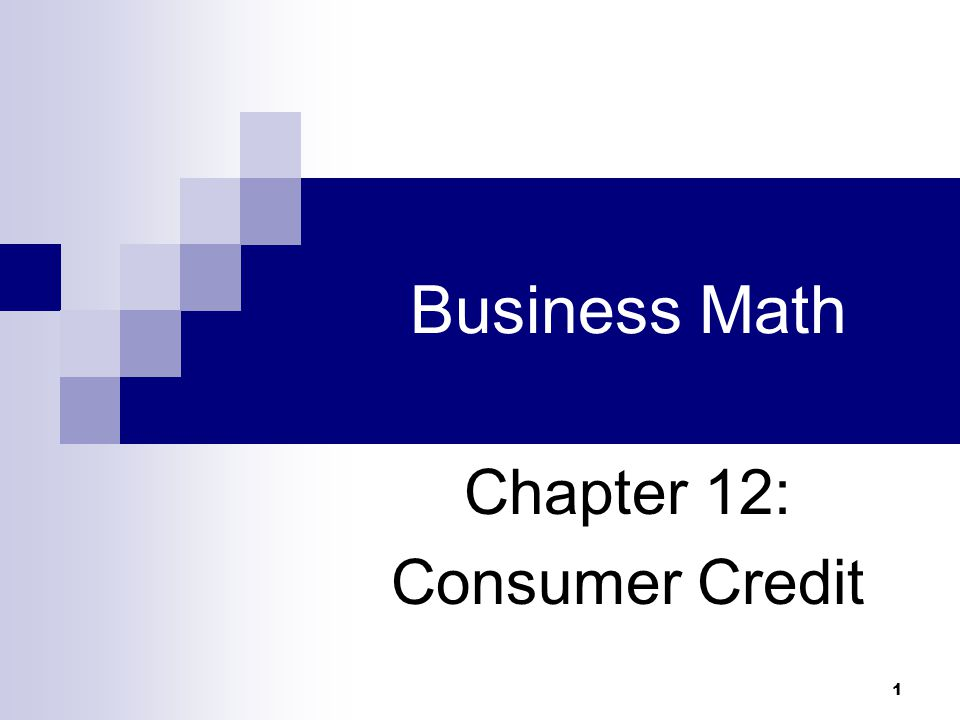 1 Business Math Chapter 12: Consumer Credit