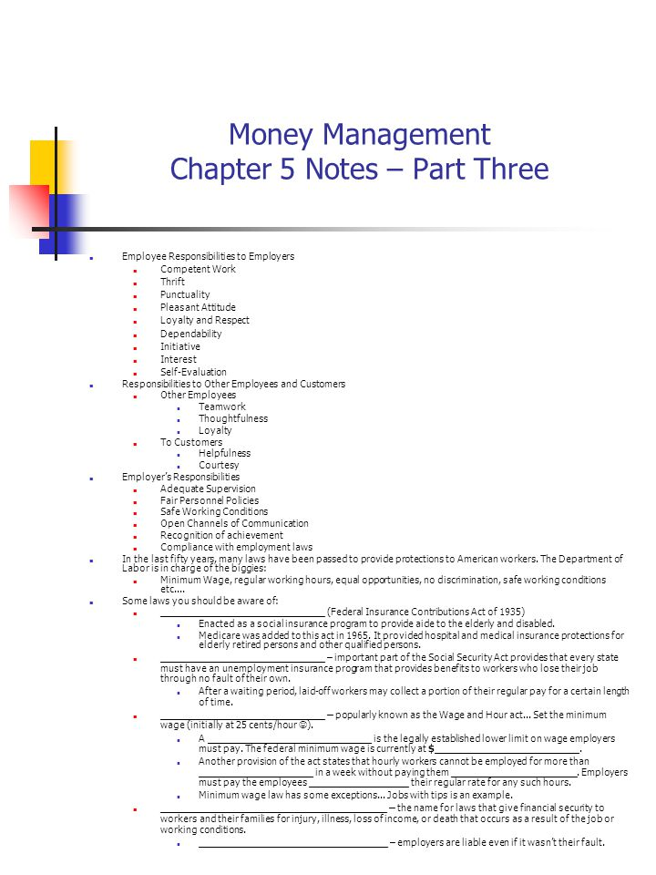 Money Management Chapter 5 Notes – Part Three Employee Responsibilities to Employers Competent Work Thrift Punctuality Pleasant Attitude Loyalty and Respect Dependability Initiative Interest Self-Evaluation Responsibilities to Other Employees and Customers Other Employees Teamwork Thoughtfulness Loyalty To Customers Helpfulness Courtesy Employer's Responsibilities Adequate Supervision Fair Personnel Policies Safe Working Conditions Open Channels of Communication Recognition of achievement Compliance with employment laws In the last fifty years, many laws have been passed to provide protections to American workers.