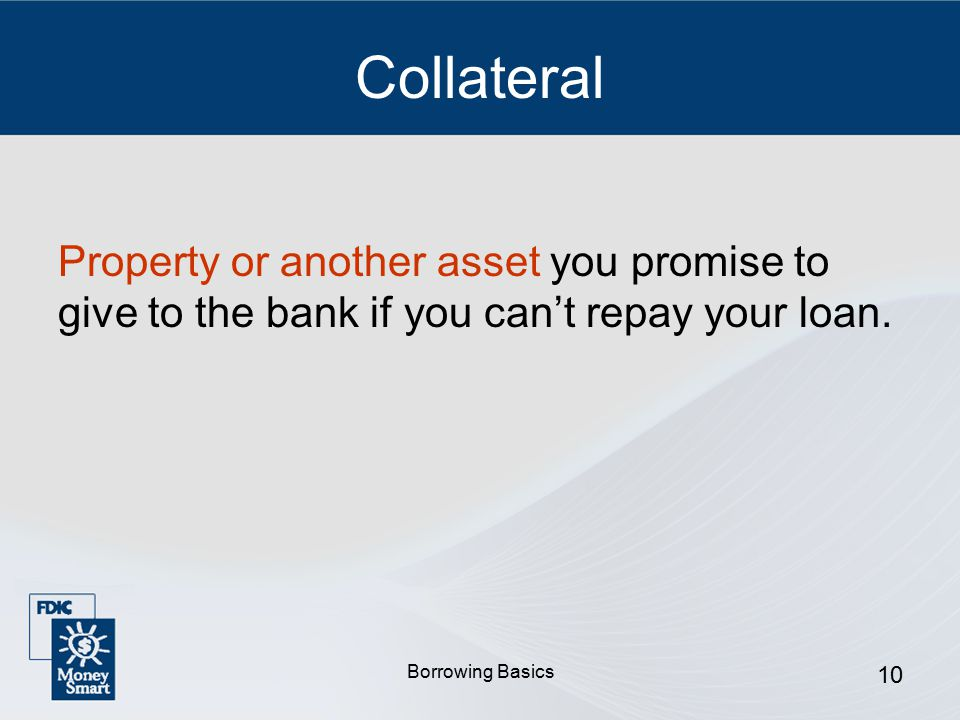 Borrowing Basics 10 Collateral Property or another asset you promise to give to the bank if you can't repay your loan.