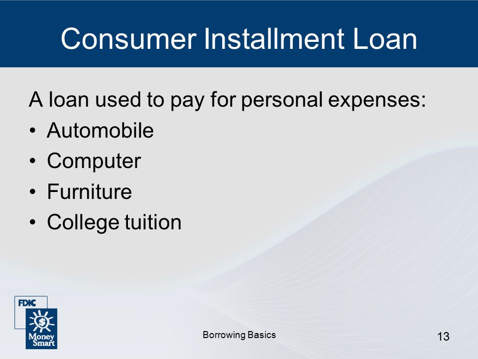 Borrowing Basics 13 Consumer Installment Loan A loan used to pay for personal expenses: Automobile Computer Furniture College tuition