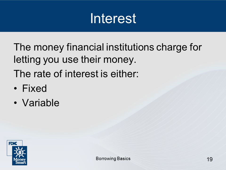 Borrowing Basics 19 Interest The money financial institutions charge for letting you use their money.