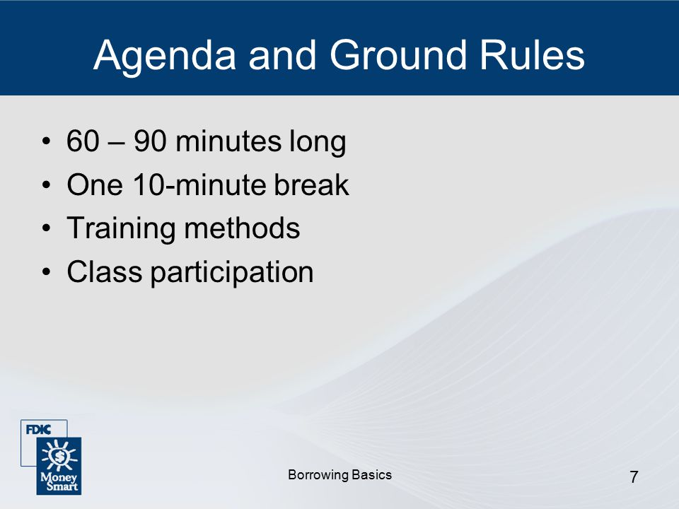 Borrowing Basics 7 Agenda and Ground Rules 60 – 90 minutes long One 10-minute break Training methods Class participation