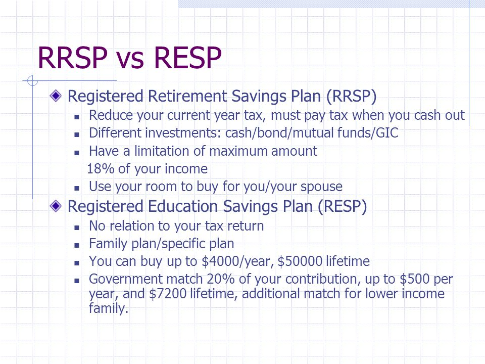 RRSP vs RESP Registered Retirement Savings Plan (RRSP) Reduce your current year tax, must pay tax when you cash out Different investments: cash/bond/mutual funds/GIC Have a limitation of maximum amount 18% of your income Use your room to buy for you/your spouse Registered Education Savings Plan (RESP) No relation to your tax return Family plan/specific plan You can buy up to $4000/year, $50000 lifetime Government match 20% of your contribution, up to $500 per year, and $7200 lifetime, additional match for lower income family.