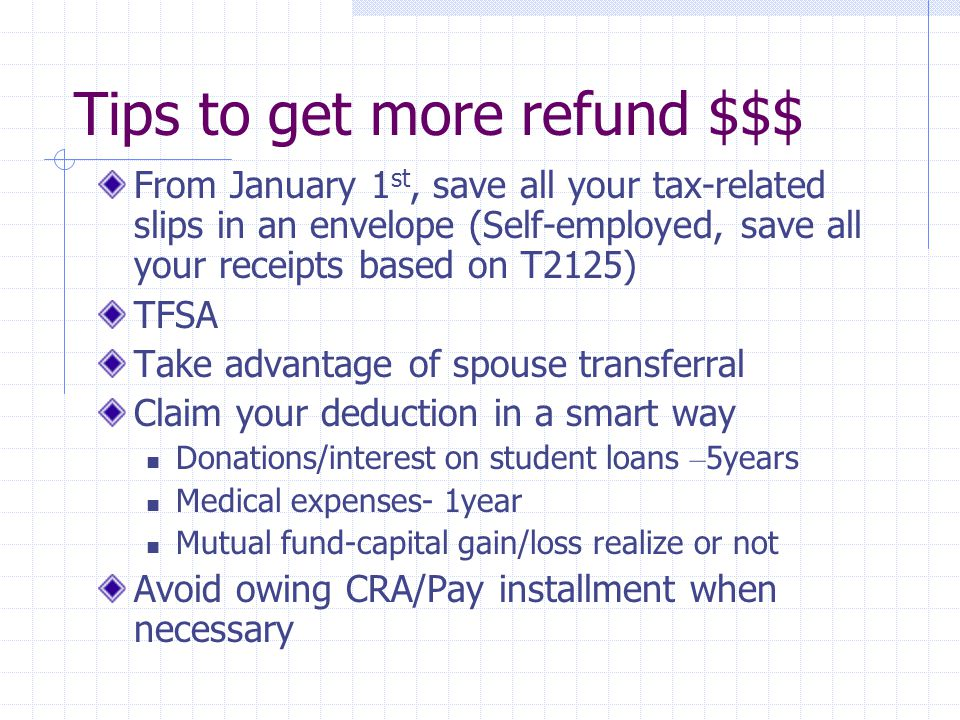 Tips to get more refund $$$ From January 1 st, save all your tax-related slips in an envelope (Self-employed, save all your receipts based on T2125) TFSA Take advantage of spouse transferral Claim your deduction in a smart way Donations/interest on student loans – 5years Medical expenses- 1year Mutual fund-capital gain/loss realize or not Avoid owing CRA/Pay installment when necessary