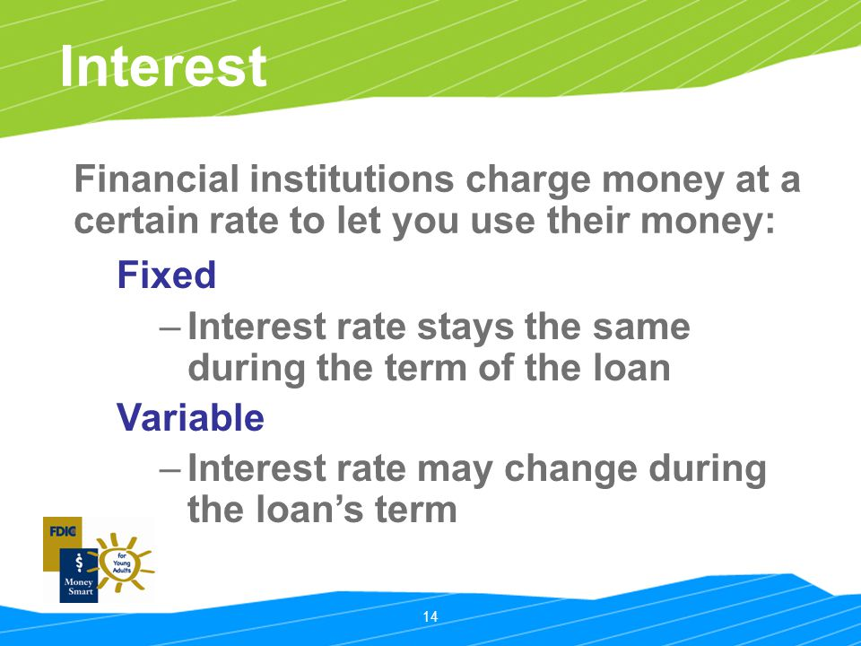 14 Interest Fixed –Interest rate stays the same during the term of the loan Variable –Interest rate may change during the loan's term Financial institutions charge money at a certain rate to let you use their money: