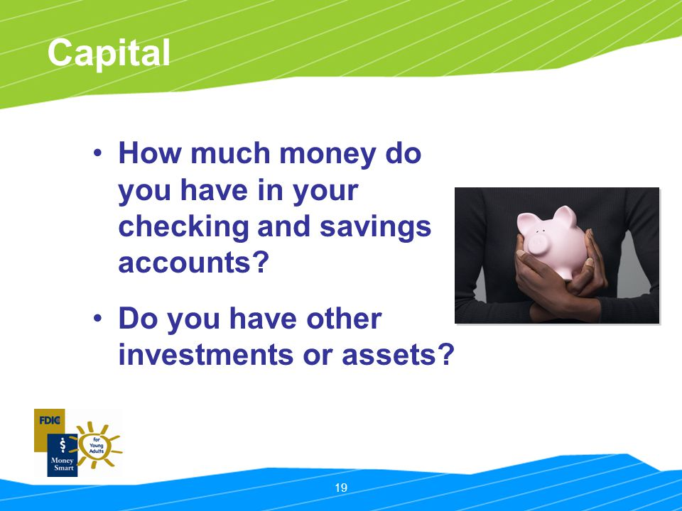19 Capital How much money do you have in your checking and savings accounts.