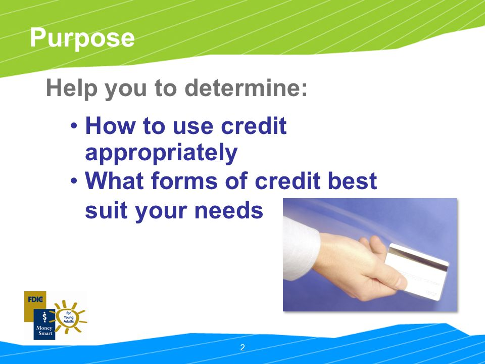 2 Purpose Help you to determine: How to use credit appropriately What forms of credit best suit your needs