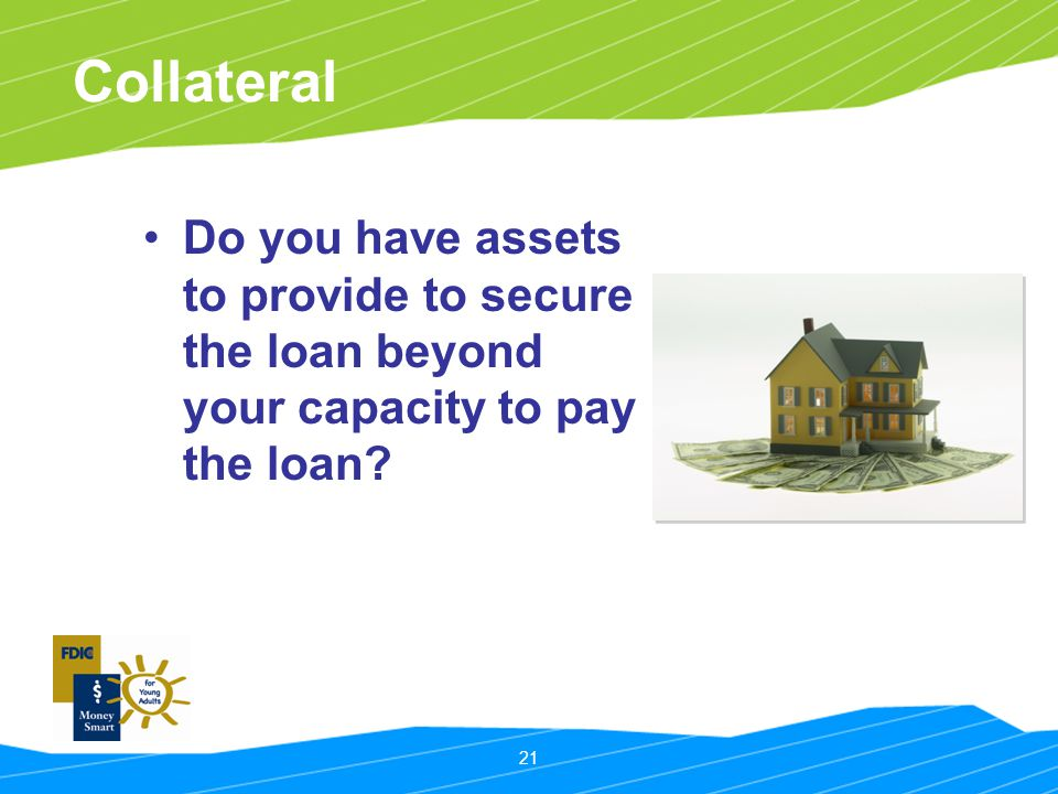 21 Collateral Do you have assets to provide to secure the loan beyond your capacity to pay the loan