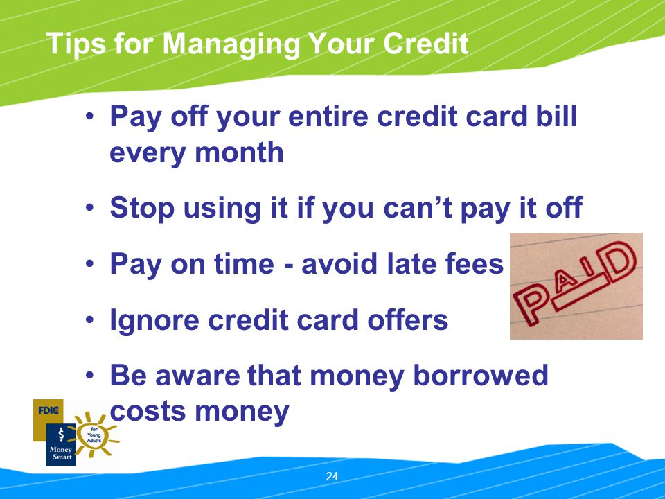 24 Tips for Managing Your Credit Pay off your entire credit card bill every month Stop using it if you can't pay it off Pay on time - avoid late fees Ignore credit card offers Be aware that money borrowed costs money
