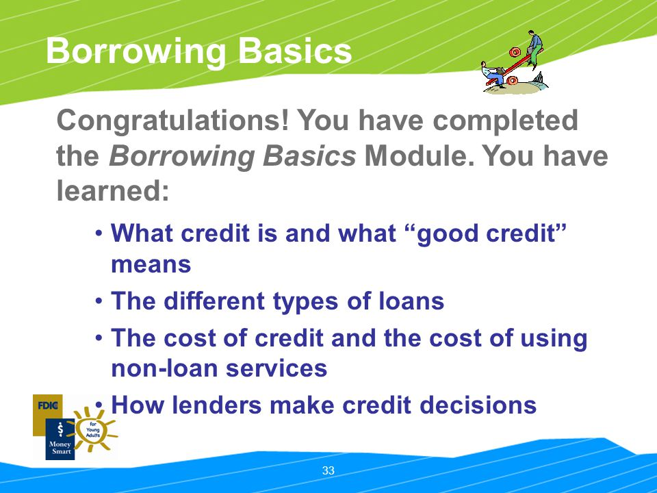 33 Borrowing Basics What credit is and what good credit means The different types of loans The cost of credit and the cost of using non-loan services How lenders make credit decisions Congratulations.