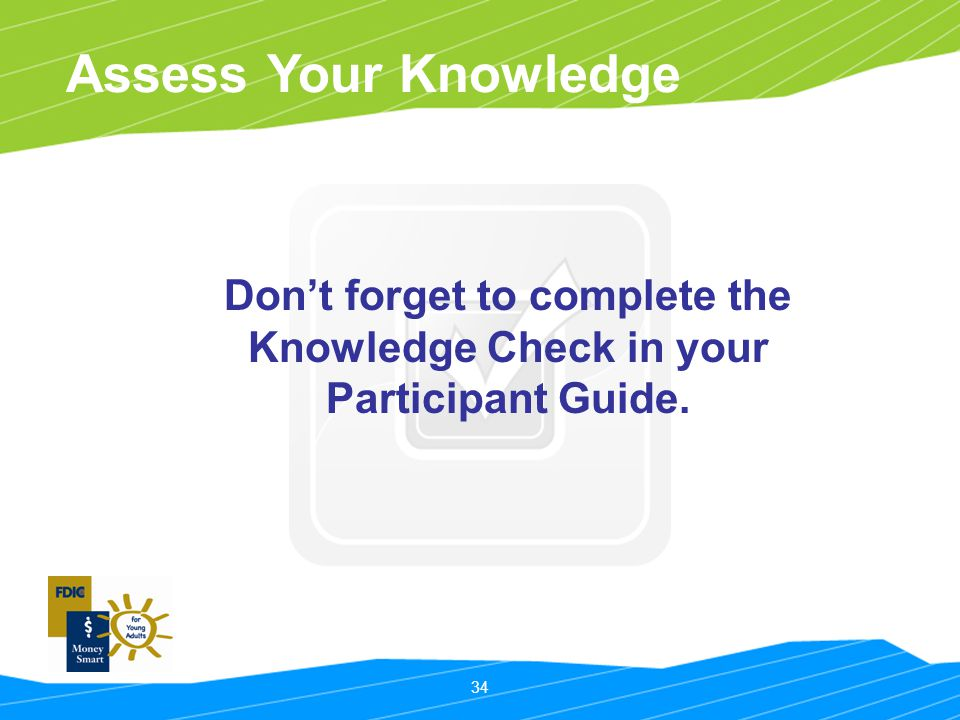 34 Assess Your Knowledge Don't forget to complete the Knowledge Check in your Participant Guide.