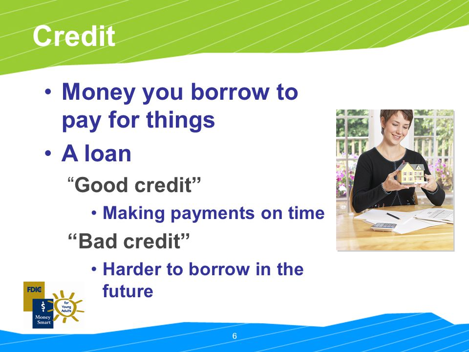 6 Credit Money you borrow to pay for things A loan Good credit Making payments on time Bad credit Harder to borrow in the future