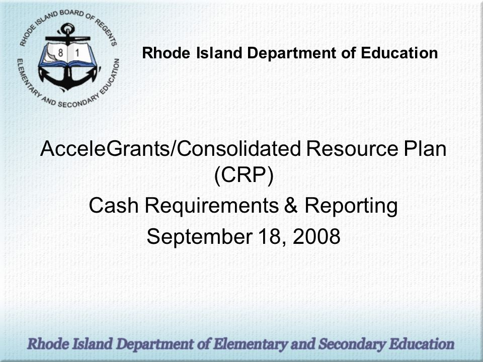 AcceleGrants/Consolidated Resource Plan (CRP) Cash Requirements & Reporting September 18, 2008 Rhode Island Department of Education