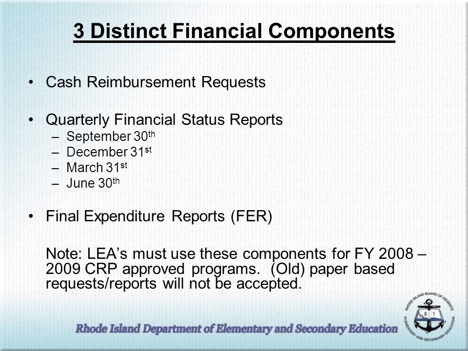3 Distinct Financial Components Cash Reimbursement Requests Quarterly Financial Status Reports –September 30 th –December 31 st –March 31 st –June 30 th Final Expenditure Reports (FER) Note: LEA's must use these components for FY 2008 – 2009 CRP approved programs.