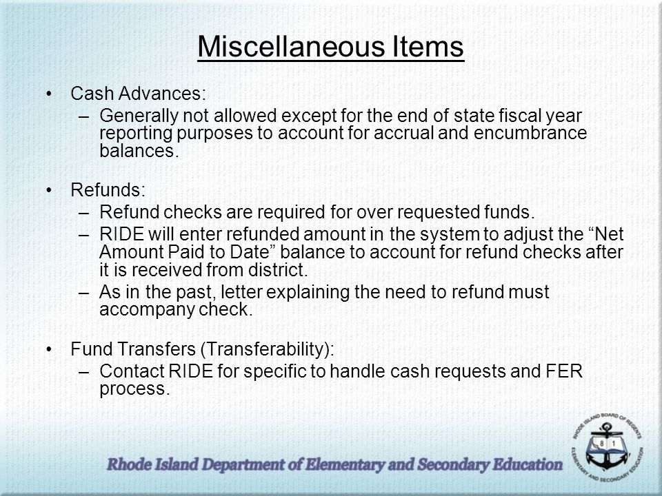 Miscellaneous Items Cash Advances: –Generally not allowed except for the end of state fiscal year reporting purposes to account for accrual and encumbrance balances.