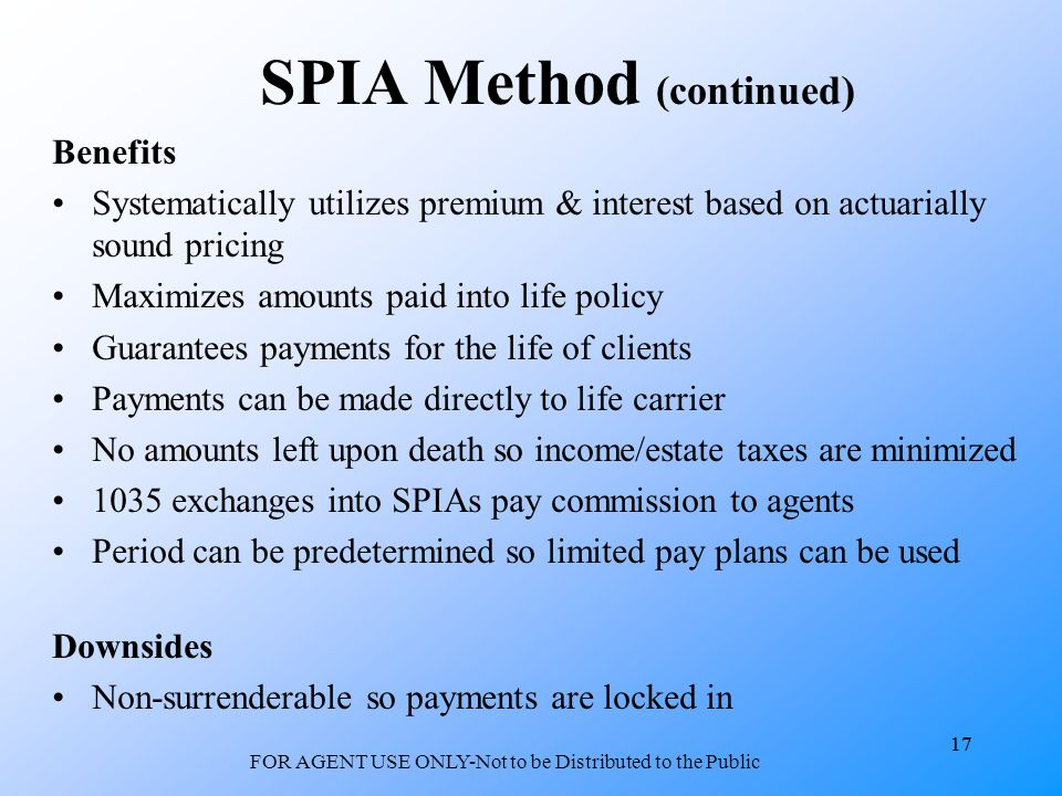 17 FOR AGENT USE ONLY-Not to be Distributed to the Public 17 SPIA Method (continued) Benefits Systematically utilizes premium & interest based on actuarially sound pricing Maximizes amounts paid into life policy Guarantees payments for the life of clients Payments can be made directly to life carrier No amounts left upon death so income/estate taxes are minimized 1035 exchanges into SPIAs pay commission to agents Period can be predetermined so limited pay plans can be used Downsides Non-surrenderable so payments are locked in