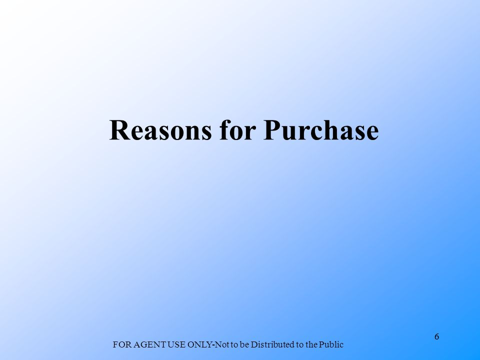 6 FOR AGENT USE ONLY-Not to be Distributed to the Public 6 Reasons for Purchase
