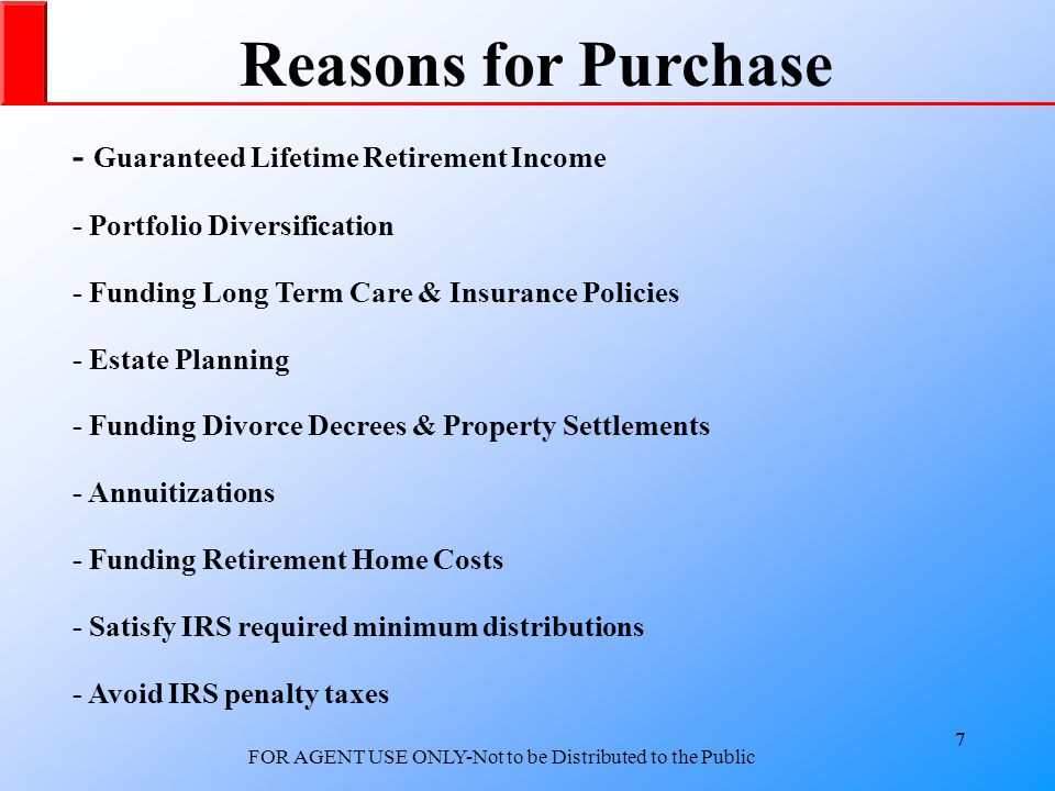 7 FOR AGENT USE ONLY-Not to be Distributed to the Public 7 Reasons for Purchase - Guaranteed Lifetime Retirement Income - Portfolio Diversification - Funding Long Term Care & Insurance Policies - Estate Planning - Funding Divorce Decrees & Property Settlements - Annuitizations - Funding Retirement Home Costs - Satisfy IRS required minimum distributions - Avoid IRS penalty taxes