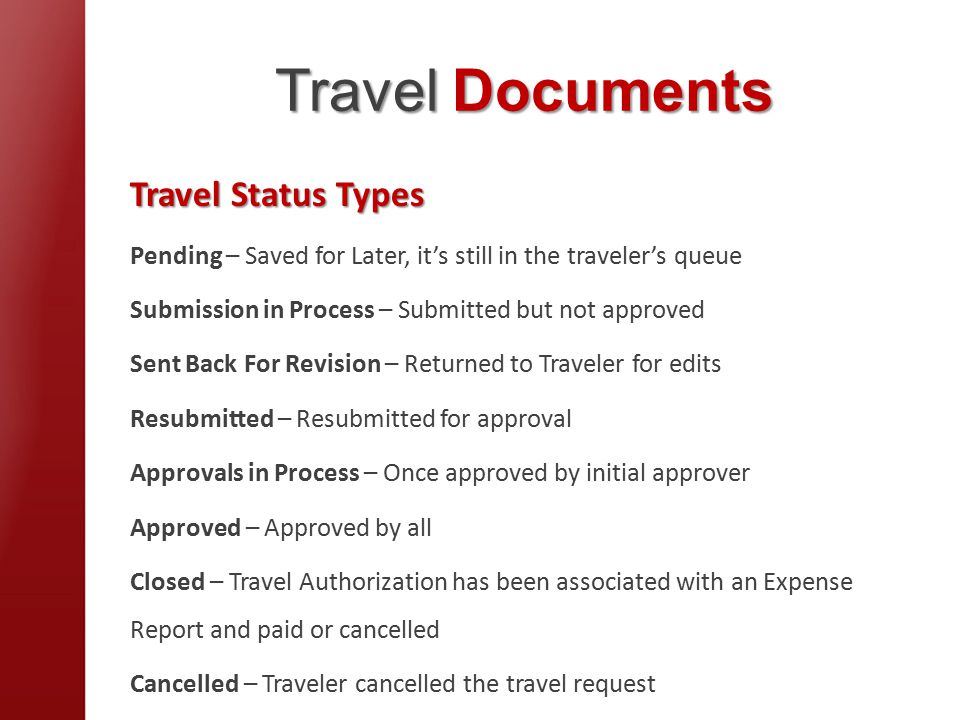 Travel Documents Travel Status Types Pending – Saved for Later, it's still in the traveler's queue Submission in Process – Submitted but not approved Sent Back For Revision – Returned to Traveler for edits Resubmitted – Resubmitted for approval Approvals in Process – Once approved by initial approver Approved – Approved by all Closed – Travel Authorization has been associated with an Expense Report and paid or cancelled Cancelled – Traveler cancelled the travel request