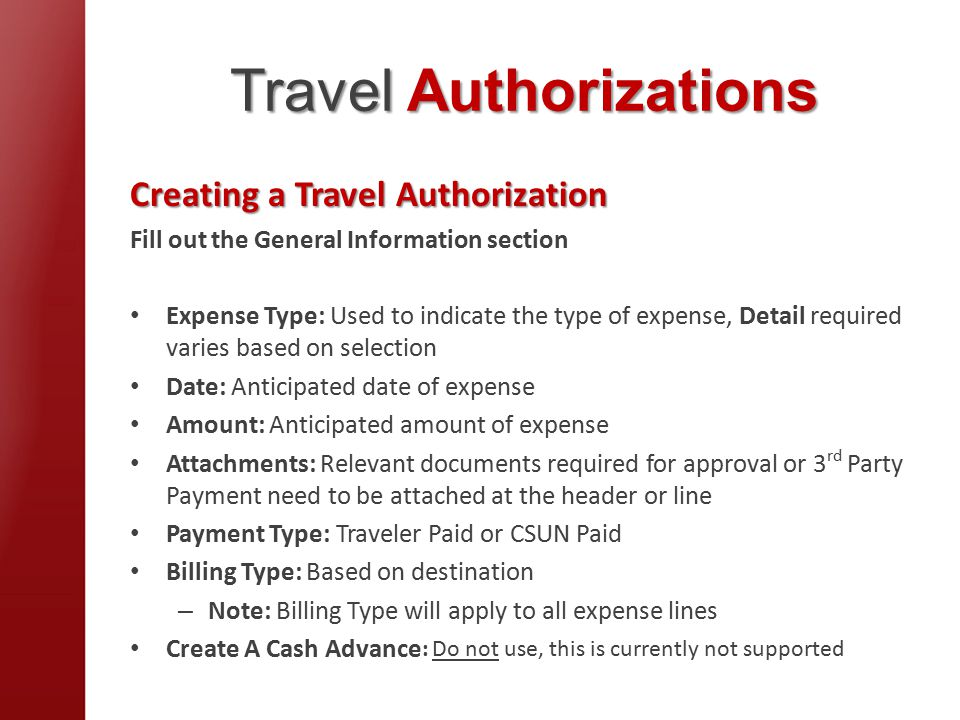 Travel Authorizations Creating a Travel Authorization Fill out the General Information section Expense Type: Used to indicate the type of expense, Detail required varies based on selection Date: Anticipated date of expense Amount: Anticipated amount of expense Attachments: Relevant documents required for approval or 3 rd Party Payment need to be attached at the header or line Payment Type: Traveler Paid or CSUN Paid Billing Type: Based on destination – Note: Billing Type will apply to all expense lines Create A Cash Advance : Do not use, this is currently not supported