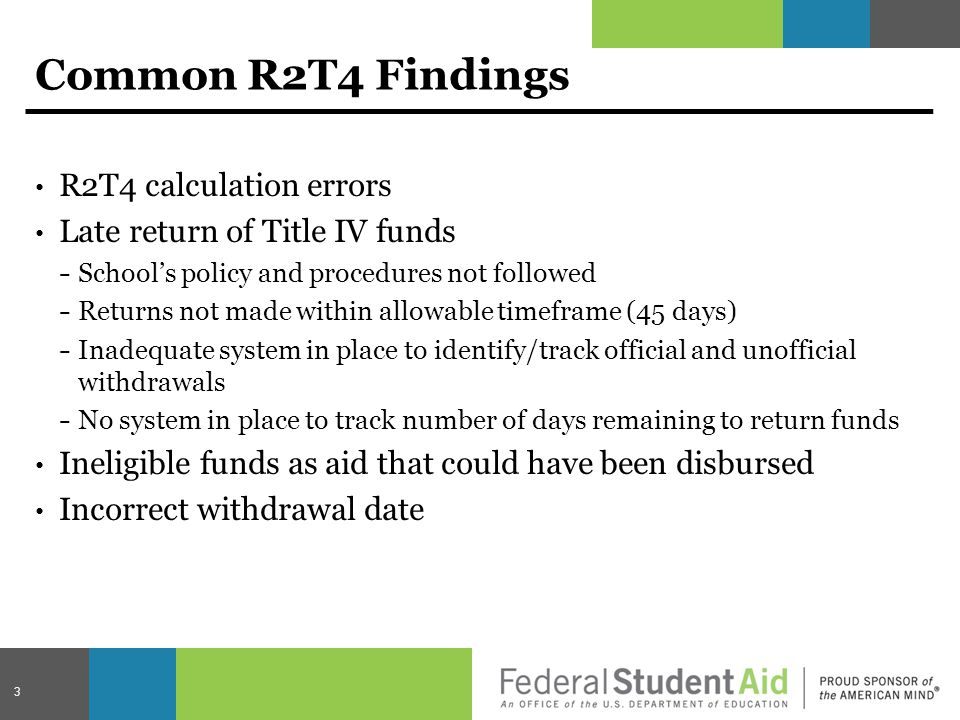 Common R2T4 Findings R2T4 calculation errors Late return of Title IV funds − School's policy and procedures not followed − Returns not made within allowable timeframe (45 days) − Inadequate system in place to identify/track official and unofficial withdrawals − No system in place to track number of days remaining to return funds Ineligible funds as aid that could have been disbursed Incorrect withdrawal date 3