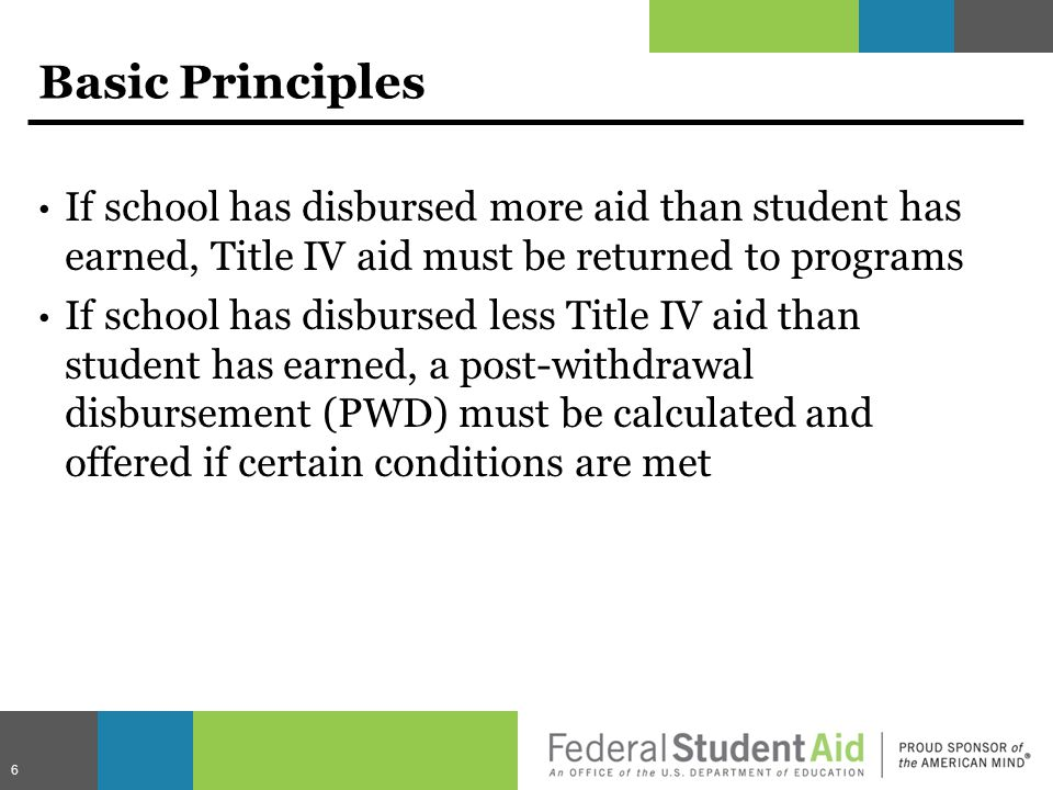 Basic Principles If school has disbursed more aid than student has earned, Title IV aid must be returned to programs If school has disbursed less Title IV aid than student has earned, a post-withdrawal disbursement (PWD) must be calculated and offered if certain conditions are met 6