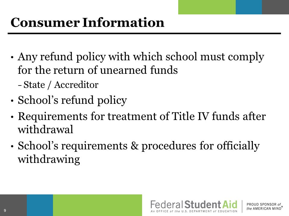 Consumer Information Any refund policy with which school must comply for the return of unearned funds − State / Accreditor School's refund policy Requirements for treatment of Title IV funds after withdrawal School's requirements & procedures for officially withdrawing 9