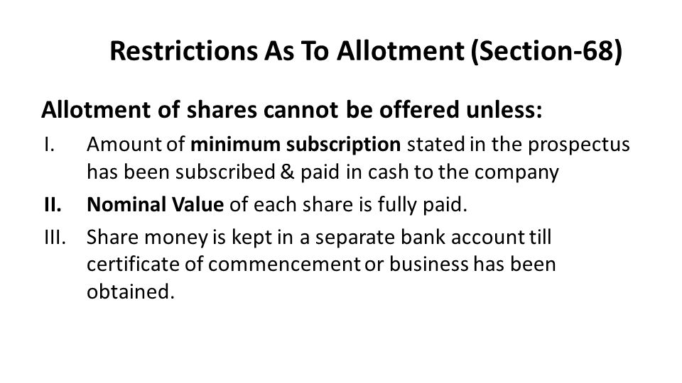 Restrictions As To Allotment (Section-68) Allotment of shares cannot be offered unless: I.Amount of minimum subscription stated in the prospectus has been subscribed & paid in cash to the company II.Nominal Value of each share is fully paid.