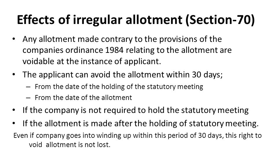 Effects of irregular allotment (Section-70) Any allotment made contrary to the provisions of the companies ordinance 1984 relating to the allotment are voidable at the instance of applicant.