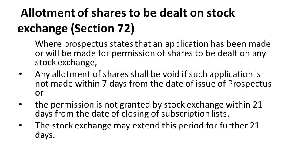 Allotment of shares to be dealt on stock exchange (Section 72) Where prospectus states that an application has been made or will be made for permission of shares to be dealt on any stock exchange, Any allotment of shares shall be void if such application is not made within 7 days from the date of issue of Prospectus or the permission is not granted by stock exchange within 21 days from the date of closing of subscription lists.