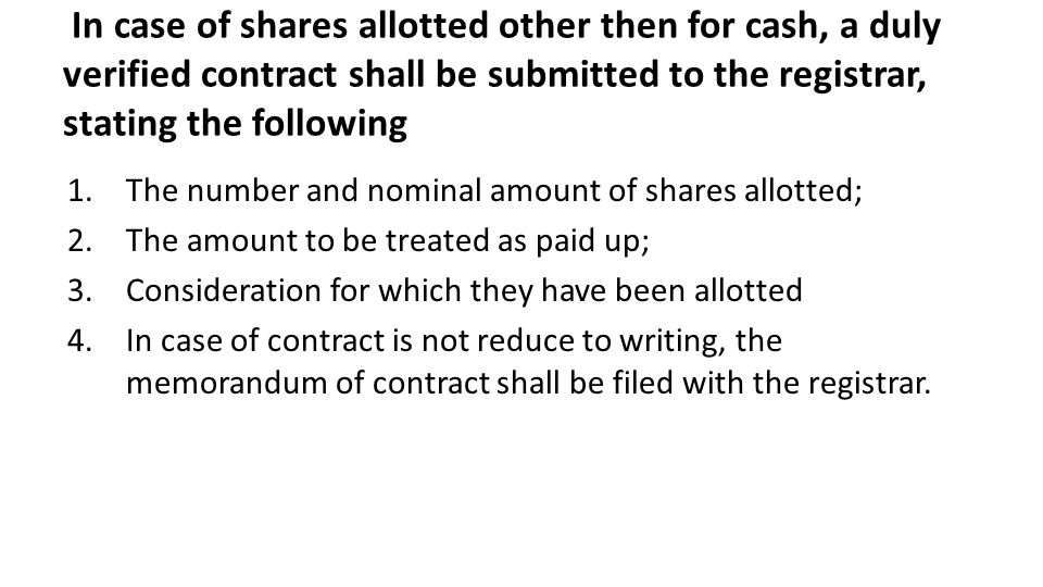 In case of shares allotted other then for cash, a duly verified contract shall be submitted to the registrar, stating the following 1.The number and nominal amount of shares allotted; 2.The amount to be treated as paid up; 3.Consideration for which they have been allotted 4.In case of contract is not reduce to writing, the memorandum of contract shall be filed with the registrar.
